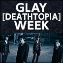 GLAY [DEATHTOPIA] WEEK