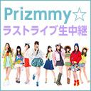 「Prizmmy☆」&「プリズム☆メイツ」ラストライブ生中継