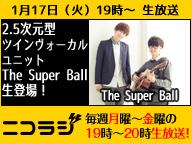 『The Super Ball』&『フラワーナイトガール DMMプロデューサー はせP』が生出演!ニコラジ火曜日