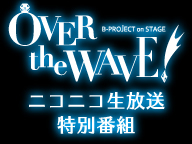 B-PROJECT on STAGE『OVER the WAVE!』~舞台公演記念ニコ生特番~