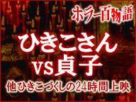 「ひきこさんvs貞子」他ひきこづくしのいじめっこ24時間上映/ホラー百物語