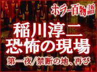 「稲川淳二 恐怖の現場」第一夜/禁断の地、再び/ホラー百物語