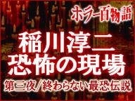 「稲川淳二 恐怖の現場」第三夜~終わらない最恐伝説~/ホラー百物語