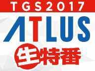 TGS2017アトラス生特番② 9/24(日) ドラゴンズクラウン・プロ特集