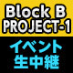 Block B PROJECT-1イベント(MC:歌広場 淳)生中継