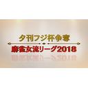 【生中継】夕刊フジ杯争奪 麻雀女流リーグ2018[東日本リーグ 予選 第5節]