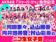 AKB48岡田奈々、込山榛香、向井地美音、村山彩希のニコ生女子会/「ジャーバージャ」発売記念