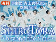 男劇団 青山表参道X 旗揚げ公演 『SHIRO TORA~beyond the time~』【最速ディレイ放送】
