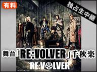 舞台「RE:VOLVER」大阪千秋楽【独占生中継】