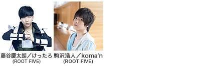 出演者:ROOT FIVE(藤谷慶太郎/けったろ|ROOT FIVE(駒沢浩人/koma'n)