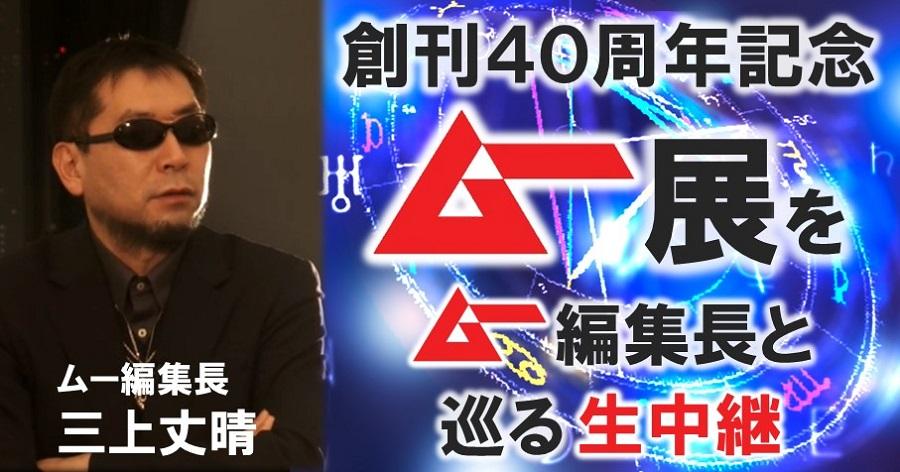 世界最速公開! 創刊40周年記念 ムー展を月刊ムー編集長 三上丈晴氏と巡る生中継