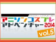 アニソンコスプレアドベンチャー2014 vol.5