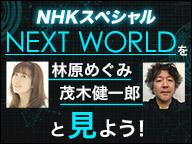 【NHKスペシャル】『NEXT WORLD』を林原めぐみ、茂木健一郎と見よう!