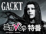【GACKT生出演】ニコびじゅ特番~新曲MVを世界最速初公開!~