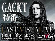 【ニコびじゅ特番】GACKT生出演! 『GACKT WORLD TOUR 2016 LAST VISUALIVE 最期ノ月 -LAST MOON- supported by Nestlé 開催直前見どころに迫る!』