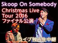 "Skoop On Somebody""Christmas Live Tour 2016""最終公演 ライブ独占生中継"
