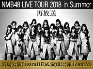 NMB48 SUMMER LIVE2018 広島&愛知公演