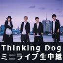 Thinking Dogs ミニライブ生中継