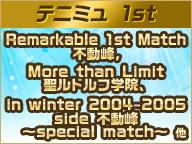 【テニミュ 1st】Remarkable 1st Match 不動峰、More than Limit 聖ルドルフ学院、 in winter 2004-2005 side 不動峰 ~special match~ 他
