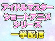 アイドルマスターショートアニメシリーズ一挙配信