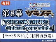 ツキステ。8幕「TSUKINO EMPIRE -Unleash your mind.-」【セットリスト①】(有料再放送)