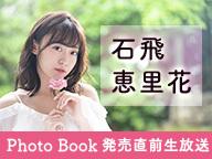石飛恵里花 1st Photo Book「Cheer」発売直前生放送