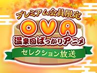 プレミアム会員限定OVA(温泉回ばっかりアニメ) セレクション放送