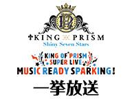 【WEB初配信】「劇場版KING OF PRISM -Shiny Seven Stars-」全4章&「KING OF PRISM SUPER LIVE MUSIC READY SPARKING!」一挙放送