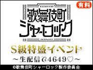 『歌舞伎町シャーロック』S級特盛イベント~生配信で4649~