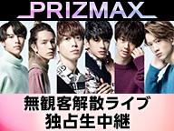 【PRIZMAX無観客解散ライブ独占生中継】PRIZMAX Live Level 0 ~FINAL~