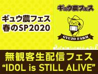 """ギュウ農フェス春のSP2020   無観客生配信フェス  """"IDOL is STILL ALIVE"""""""