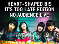HEART-SHAPED BiS IT'S TOO LATE EDiTiON NO AUDiENCE LiVE