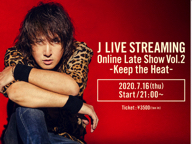 J LIVE STREAMING -Online Late Show- Vol.2 -Keep the Heat-