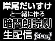 岸尾だいすけと一緒に作る暗闇朗読劇@ニコニコネット超会議2020夏【8/11】
