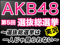 AKB48第5回選抜総選挙 実況 ~選抜総選挙は一人じゃ見られない~