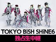 TOKYO BiSH SHiNE6 独占生中継