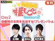 【2525推しごと Season2】Day2★「俳優陣の本気を見逃すな!プレゼンバトル」