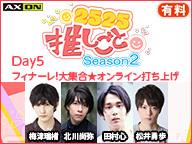 【2525推しごと Season2】Day5★「フィナーレ!大集合★オンライン打ち上げ」