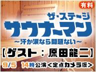 【ゲスト:原田龍二】「サウナーマン ザ・ステージ ~汗か涙なら問題ない~」9/5 14時公演 <定点カメラ版>