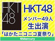HKT48メンバー49人生出演 「はかたニコニコ夏祭り」