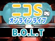 ニコSオンラインライブ ~B.O.L.T~