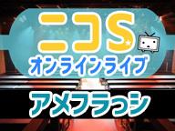 ニコSオンラインライブ ~アメフラっシ~