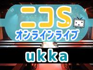 ニコSオンラインライブ ~ukka~