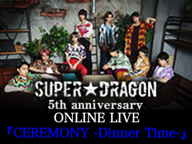 【SUPER★DRAGON】 5th anniversary ONLINE LIVE 「CEREMONY -Dinner Time-」 [プレミアム会員無料放送]