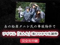 あの松原タニシ氏の事故物件でアイドル「ゑんら」滝口ひかり生誕祭 完全生中継