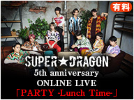 【SUPER★DRAGON】 5th anniversary ONLINE LIVE 「PARTY -Lunch Time-」