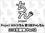 Project WACKちん 第12回チャレちん ニコ生審査 Part2