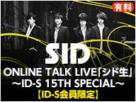 SID ONLINE TALK LIVE「シド生」~ID-S 15TH SPECIAL~【ID-S会員限定】