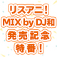 『リスアニ!MIX by DJ和 ~10th Anniversary Selection~』発売記念特番! supported by animelo mix