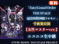 「Fate/Grand Order THE STAGE -冠位時間神殿ソロモン-」千秋楽公演【女性マスターver.】ニコニコ生中継(有料)